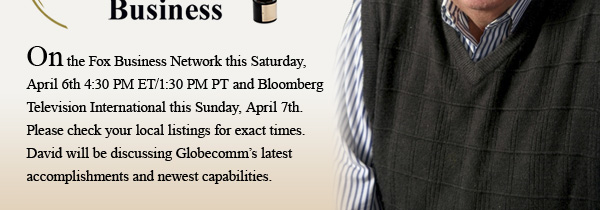 On the Fox Business Network this Saturday, April 6th 4:30 PM ET/1:30 PM PT and Bloomberg Television International this Sunday, April 7th. Please check your local listings for exact times. David will be discussing Globecomm's latest accomplishments and newest capabilities.